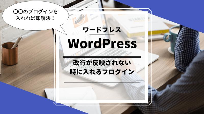 WordPress(ワードプレス)で記事の改行が反映されない!そんな時は〇〇のプラグインを入れよう